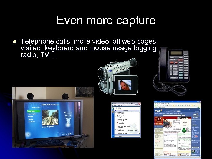 Even more capture l Telephone calls, more video, all web pages visited, keyboard and