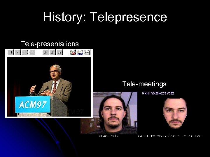 History: Telepresence Tele-presentations Tele-meetings