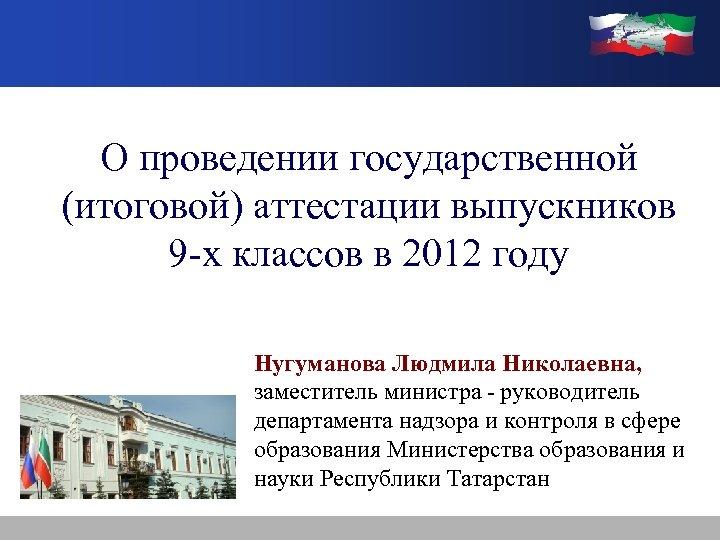 О проведении государственной (итоговой) аттестации выпускников 9 -х классов в 2012 году Нугуманова Людмила