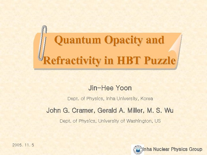 Quantum Opacity and Refractivity in HBT Puzzle Jin-Hee Yoon Dept. of Physics, Inha University,