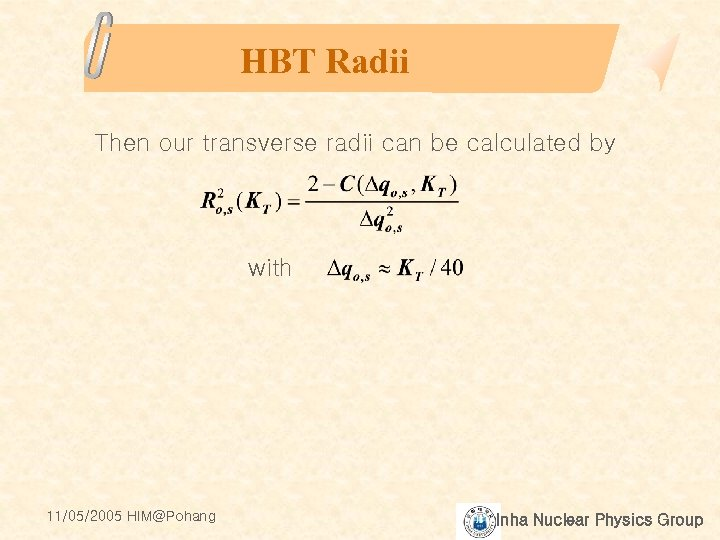 HBT Radii Then our transverse radii can be calculated by with 11/05/2005 HIM@Pohang Inha