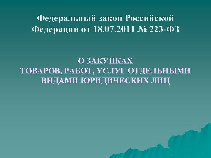 Федеральный закон Российской Федерации от 18. 07. 2011 № 223 -ФЗ О ЗАКУПКАХ ТОВАРОВ,
