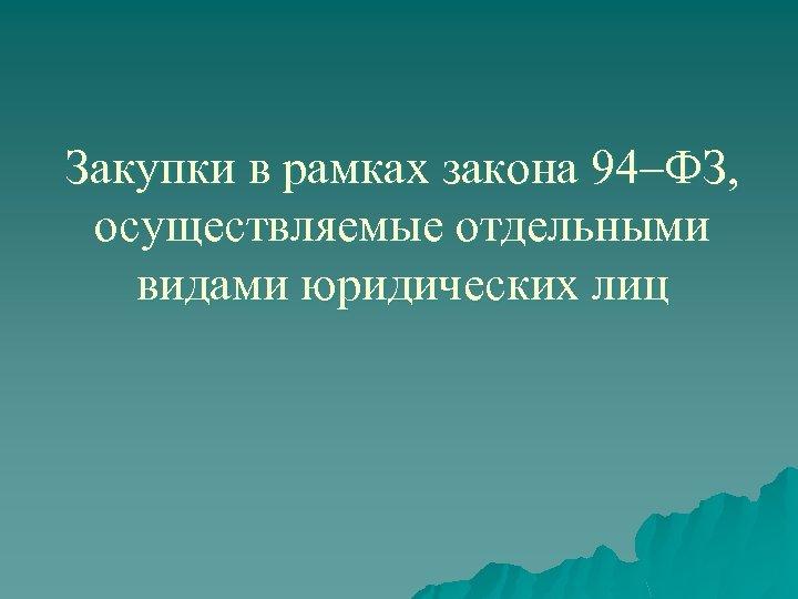 Закупки в рамках закона 94–ФЗ, осуществляемые отдельными видами юридических лиц