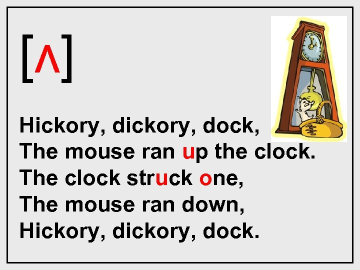[ʌ] Hickory, dock, The mouse ran up the clock. The clock struck one, The