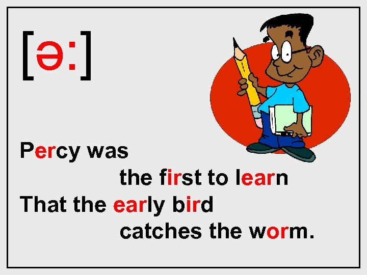 [ǝ: ] Percy was the first to learn That the early bird catches the