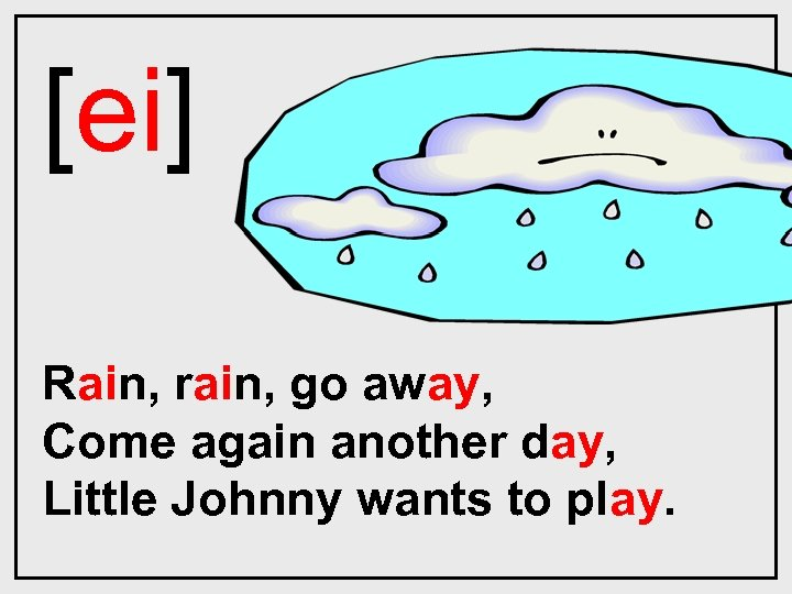 [ei] Rain, rain, go away, Come again another day, Little Johnny wants to play.