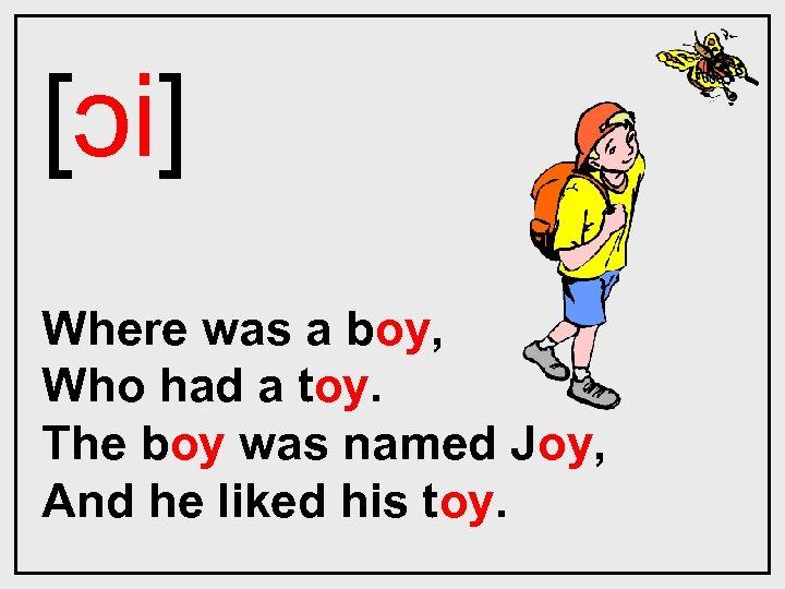 [ɔi] Where was a boy, Who had a toy. The boy was named Joy,
