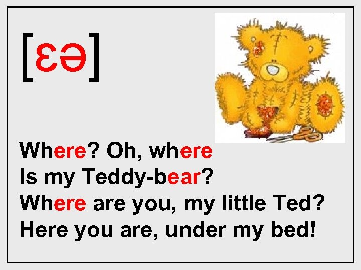 [ɛǝ] Where? Oh, where Is my Teddy-bear? Where are you, my little Ted? Here