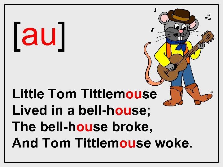 [au] Little Tom Tittlemouse Lived in a bell-house; The bell-house broke, And Tom Tittlemouse