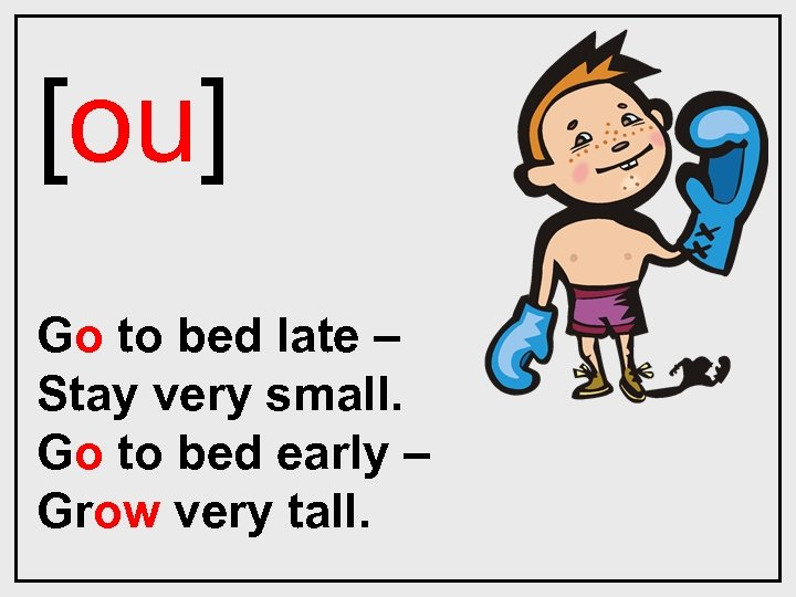 [ou] Go to bed late – Stay very small. Go to bed early –