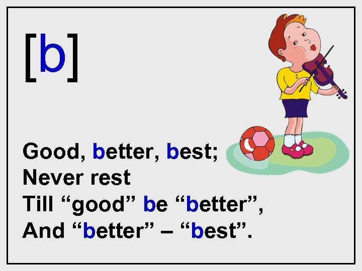 """[b] Good, better, best; Never rest Till """"good"""" be """"better"""", And """"better"""" – """"best""""."""