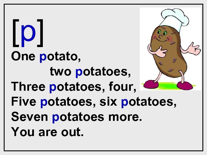 [p] One potato, two potatoes, Three potatoes, four, Five potatoes, six potatoes, Seven potatoes