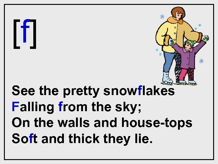 [f] See the pretty snowflakes Falling from the sky; On the walls and house-tops