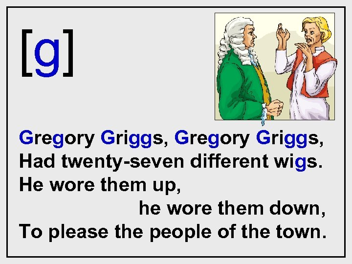 [g] Gregory Griggs, Had twenty-seven different wigs. He wore them up, he wore them