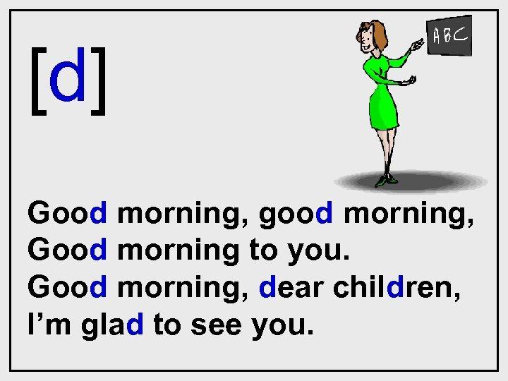 [d] Good morning, good morning, Good morning to you. Good morning, dear children, I'm