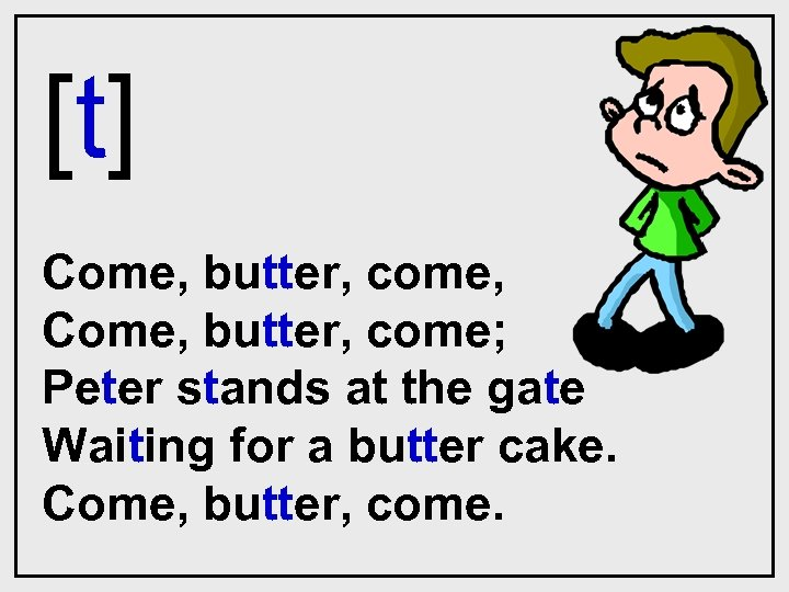 [t] Come, butter, come, Come, butter, come; Peter stands at the gate Waiting for