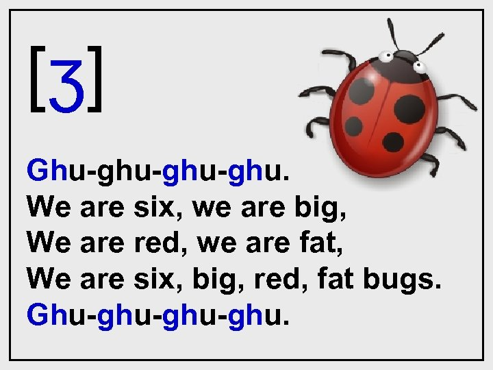 [ʒ] Ghu-ghu-ghu. We are six, we are big, We are red, we are fat,