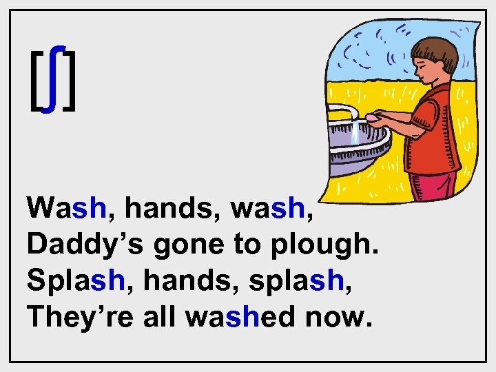 [ ʃ] Wash, hands, wash, Daddy's gone to plough. Splash, hands, splash, They're all
