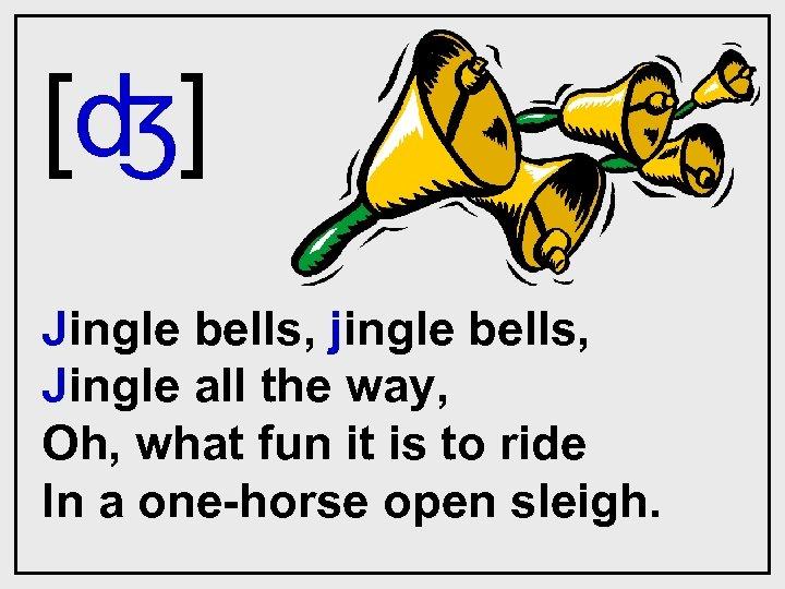 [ʤ] Jingle bells, jingle bells, Jingle all the way, Oh, what fun it is