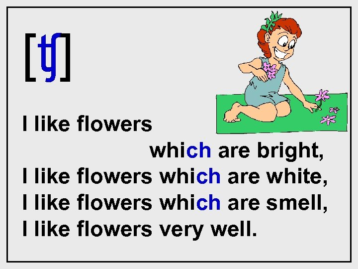 [ʧ] I like flowers which are bright, I like flowers which are white, I
