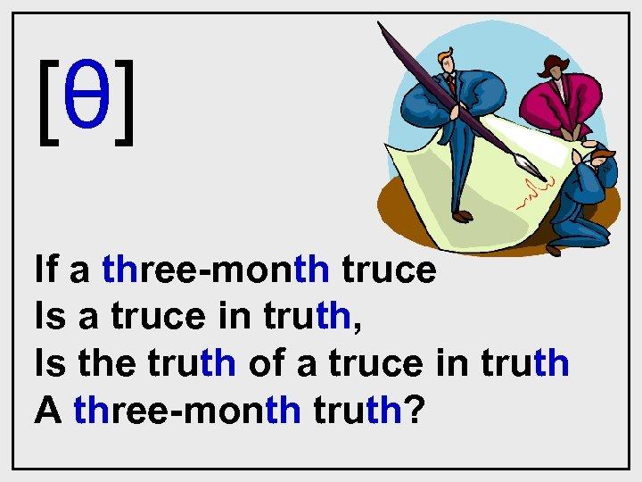 [θ] If a three-month truce Is a truce in truth, Is the truth of