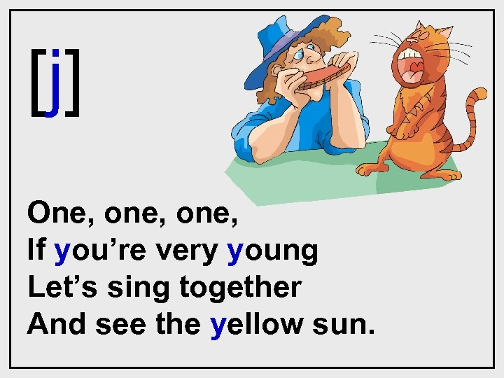 [j] One, one, If you're very young Let's sing together And see the yellow