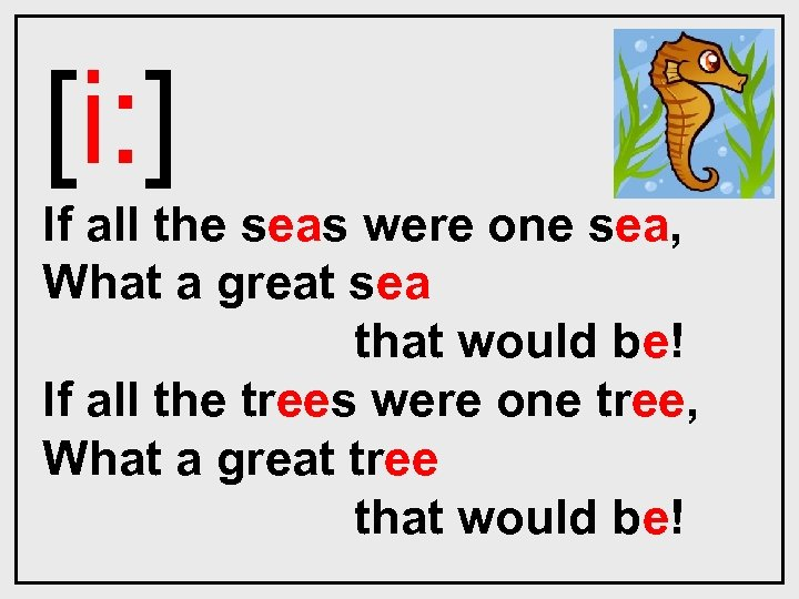 [i: ] If all the seas were one sea, What a great sea that