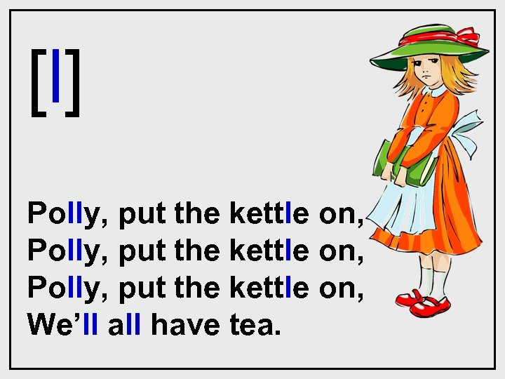 [l] Polly, put the kettle on, We'll all have tea.