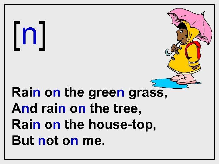 [n] Rain on the green grass, And rain on the tree, Rain on the
