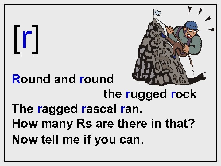 [r] Round and round the rugged rock The ragged rascal ran. How many Rs