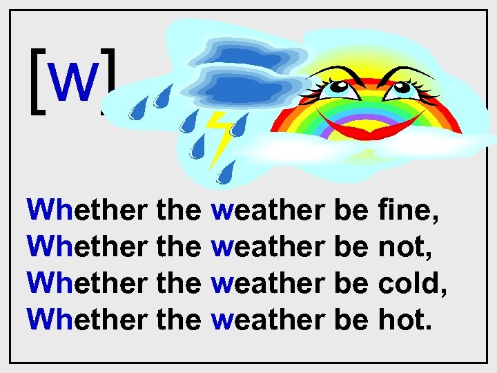 [w] Whether the weather be fine, Whether the weather be not, Whether the weather