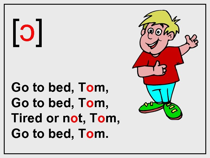 [ɔ] Go to bed, Tom, Tired or not, Tom, Go to bed, Tom.