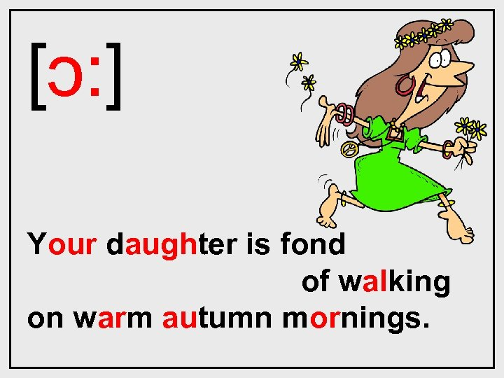 [ɔ: ] Your daughter is fond of walking on warm autumn mornings.