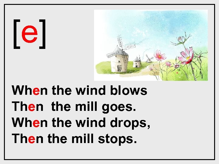 [e] When the wind blows Then the mill goes. When the wind drops, Then