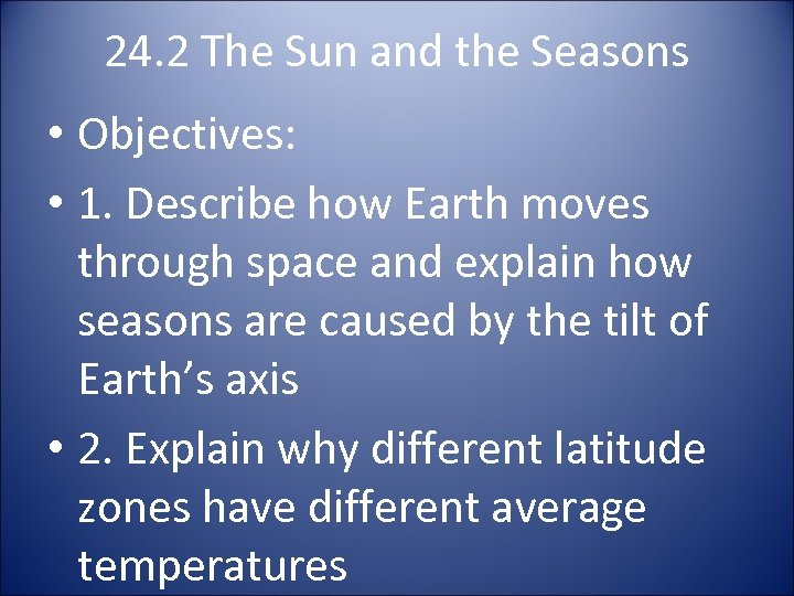 24. 2 The Sun and the Seasons • Objectives: • 1. Describe how Earth