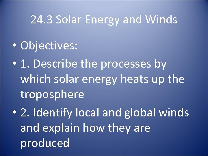 24. 3 Solar Energy and Winds • Objectives: • 1. Describe the processes by
