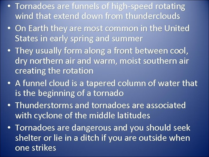 • Tornadoes are funnels of high-speed rotating wind that extend down from thunderclouds