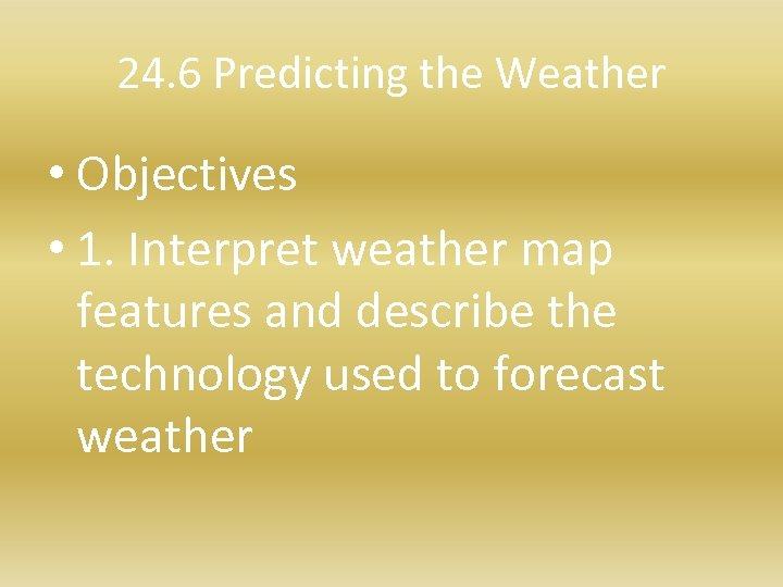 24. 6 Predicting the Weather • Objectives • 1. Interpret weather map features and