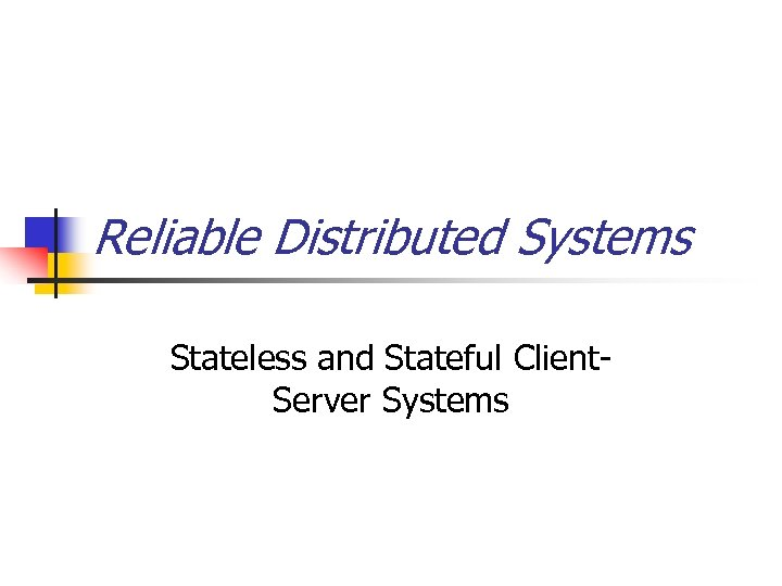 Reliable Distributed Systems Stateless and Stateful Client. Server Systems