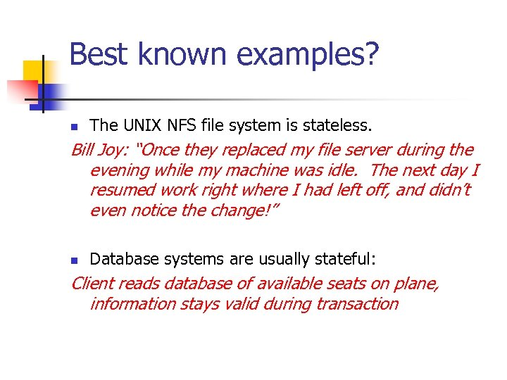"""Best known examples? n The UNIX NFS file system is stateless. Bill Joy: """"Once"""