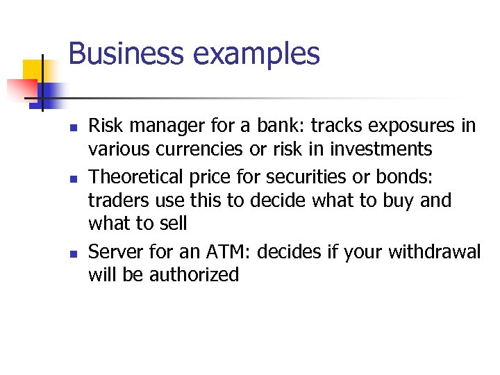 Business examples n n n Risk manager for a bank: tracks exposures in various