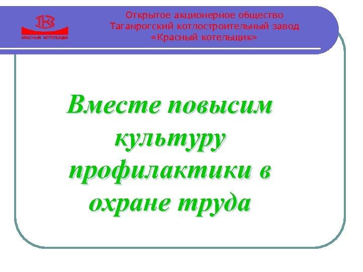 Открытое акционерное общество Таганрогский котлостроительный завод «Красный котельщик» Вместе повысим культуру профилактики в охране