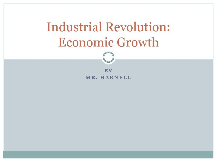 Industrial Revolution: Economic Growth BY MR. HARNELL