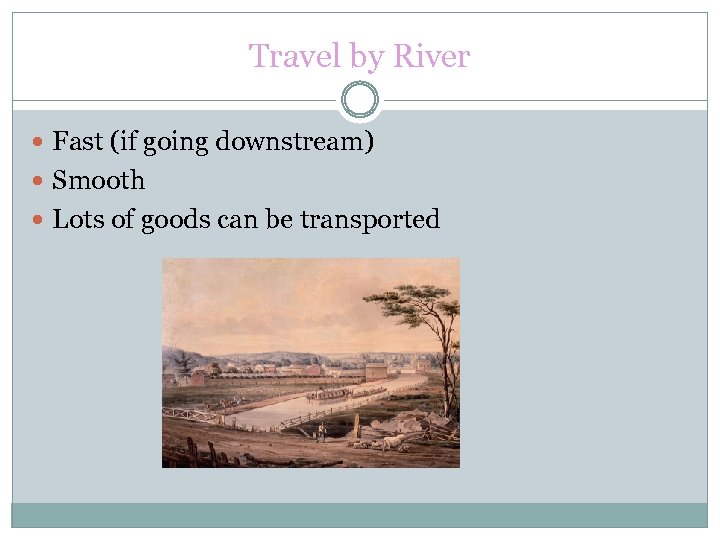 Travel by River Fast (if going downstream) Smooth Lots of goods can be transported