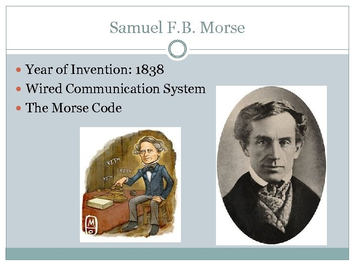 Samuel F. B. Morse Year of Invention: 1838 Wired Communication System The Morse Code