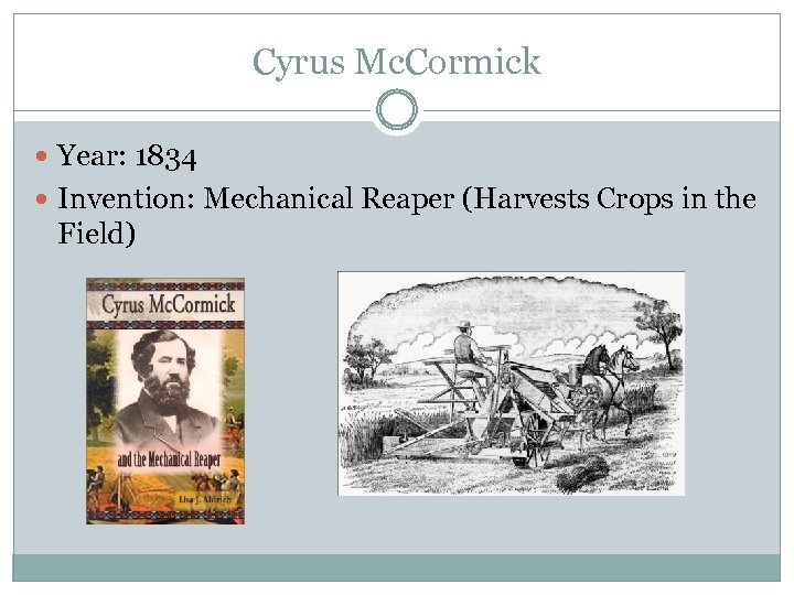 Cyrus Mc. Cormick Year: 1834 Invention: Mechanical Reaper (Harvests Crops in the Field)
