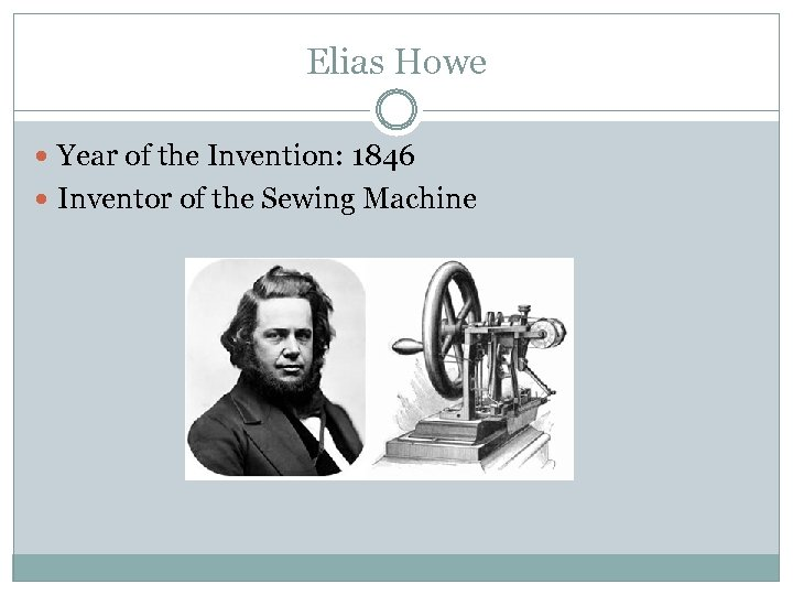 Elias Howe Year of the Invention: 1846 Inventor of the Sewing Machine