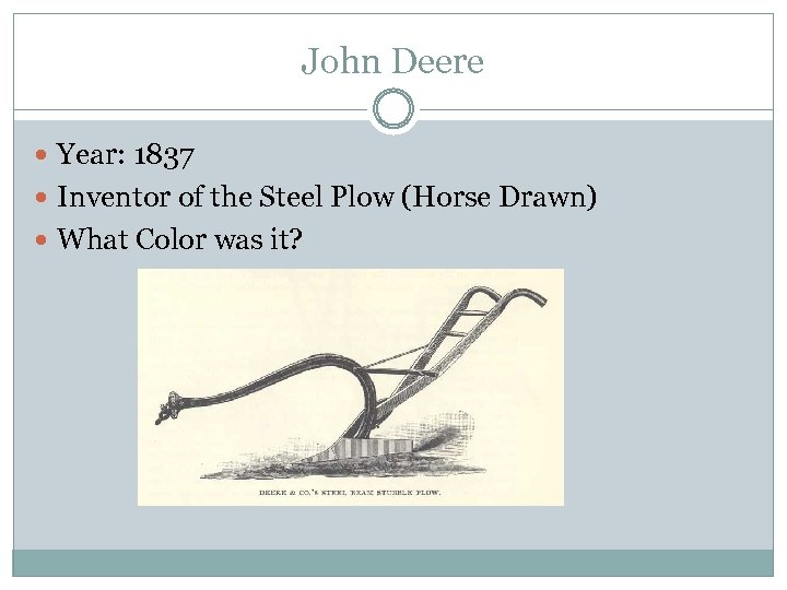 John Deere Year: 1837 Inventor of the Steel Plow (Horse Drawn) What Color was