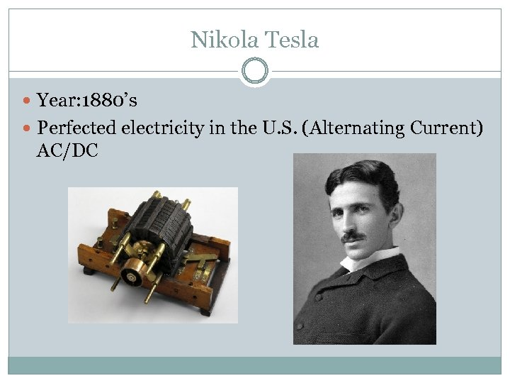 Nikola Tesla Year: 1880's Perfected electricity in the U. S. (Alternating Current) AC/DC