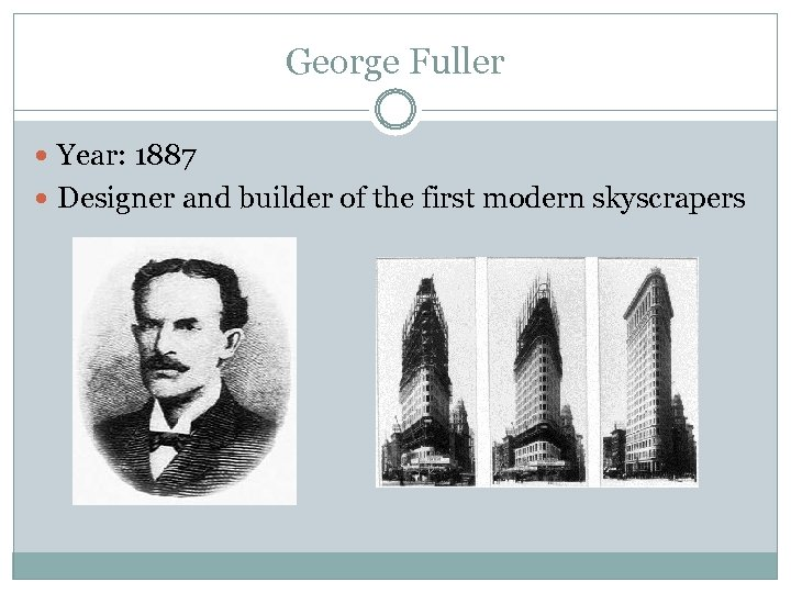 George Fuller Year: 1887 Designer and builder of the first modern skyscrapers